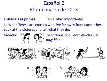 Español 2 El 7 de marzo de 2013 Entrada: Las primas 	[en el libro importante] Lolis and Teresa are cousins who live far away from each other. Look at the.