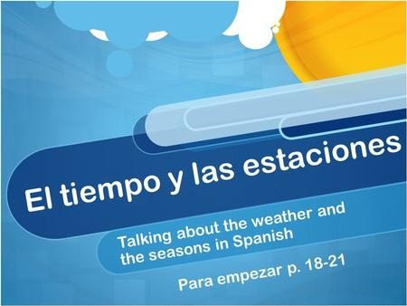 El tiempo y las estaciones Talking about the weather and the seasons in Spanish Para empezar p. 18-21.