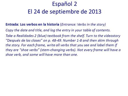 Entrada: Los verbos en la historia (Entrance: Verbs in the story) Copy the date and title, and log the entry in your table of contents. Take a Realidades.