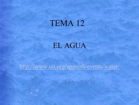 EL AGUA http://www.un.org/spanish/events/water/ TEMA 12 EL AGUA http://www.un.org/spanish/events/water/