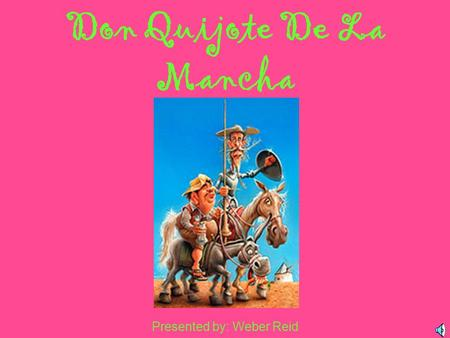 Don Quijote De La Mancha Presented by: Weber Reid.