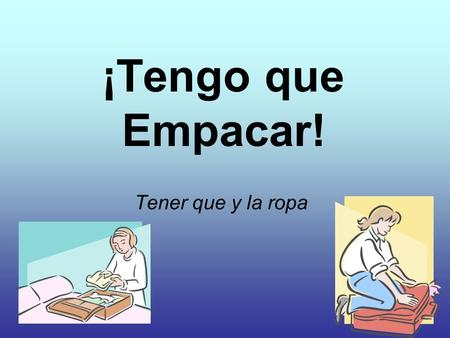 ¡Tengo que Empacar! Tener que y la ropa. Student Learning Outcome(s) At the end of this lesson, I can: YO PUEDO… Select the appropriate vocabulary to.