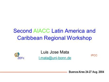 Second AIACC Latin America and Caribbean Regional Workshop Luis Jose Mata Buenos Aires 24-27 Aug. 2004 ZEFc IPCC.