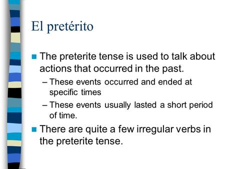 El pretérito The preterite tense is used to talk about actions that occurred in the past. –These events occurred and ended at specific times –These events.