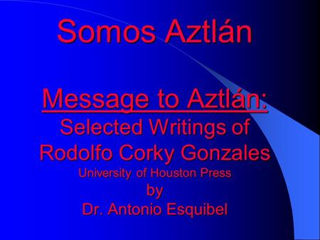 Somos Aztlán Message to Aztlán: Selected Writings of Rodolfo Corky Gonzales University of Houston Press by Dr. Antonio Esquibel.