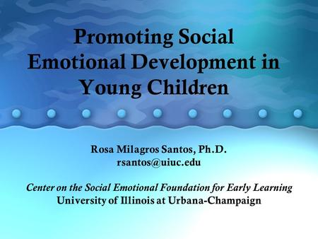 Promoting Social Emotional Development in Young Children Rosa Milagros Santos, Ph.D. Center on the Social Emotional Foundation for Early.