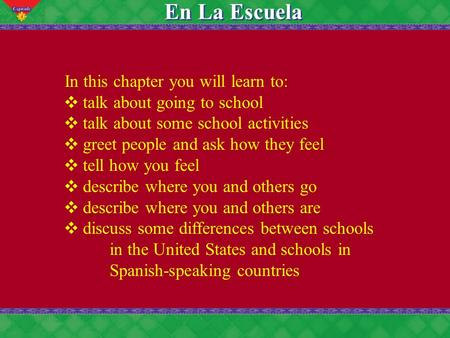 4 En La Escuela In this chapter you will learn to: talk about going to school talk about some school activities greet people and ask how they feel tell.