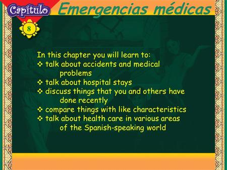8 Emergencias médicas In this chapter you will learn to: talk about accidents and medical problems talk about hospital stays discuss things that you and.