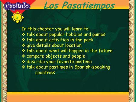 5 Los Pasatiempos In this chapter you will learn to: talk about popular hobbies and games talk about activities in the park give details about location.