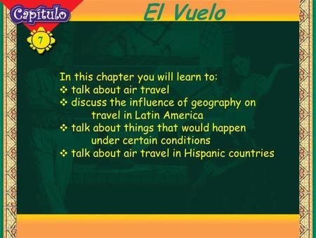7 El Vuelo In this chapter you will learn to: talk about air travel discuss the influence of geography on travel in Latin America talk about things that.
