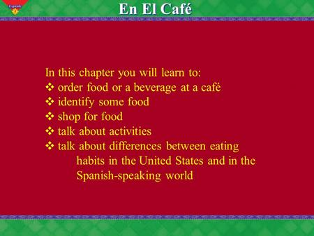 5 En El Café In this chapter you will learn to: order food or a beverage at a café identify some food shop for food talk about activities talk about differences.