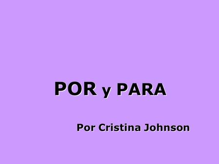 POR y PARA Por Cristina Johnson POR: Melody: We Three Kings Pray for, pay for, thank for, use Por For the sake of, in exchange for, Motive, cause, in.