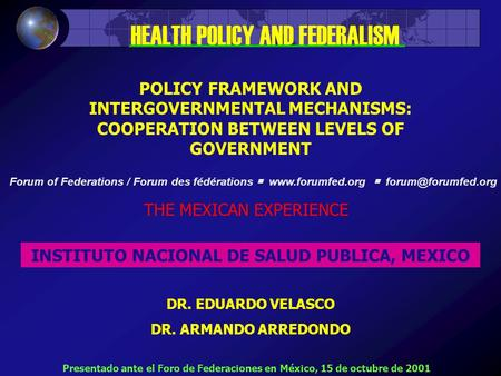 POLICY FRAMEWORK AND INTERGOVERNMENTAL MECHANISMS: COOPERATION BETWEEN LEVELS OF GOVERNMENT THE MEXICAN EXPERIENCE INSTITUTO NACIONAL DE SALUD PUBLICA,