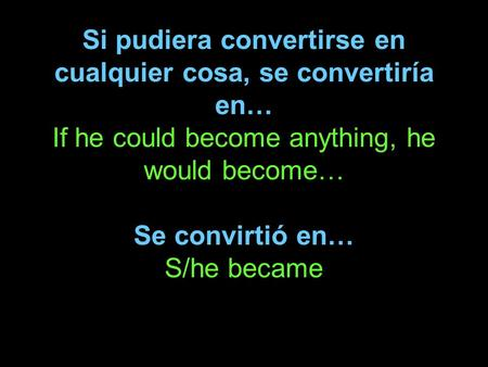 Si pudiera convertirse en cualquier cosa, se convertiría en… If he could become anything, he would become… Se convirtió en… S/he became.