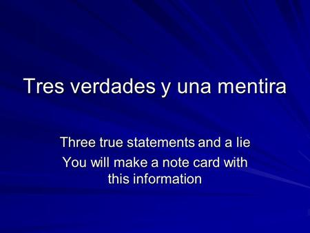 Tres verdades y una mentira Three true statements and a lie You will make a note card with this information.