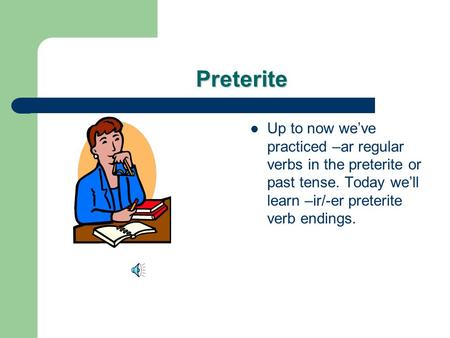 Preterite Up to now we've practiced –ar regular verbs in the preterite or past tense. Today we'll learn –ir/-er preterite verb endings.