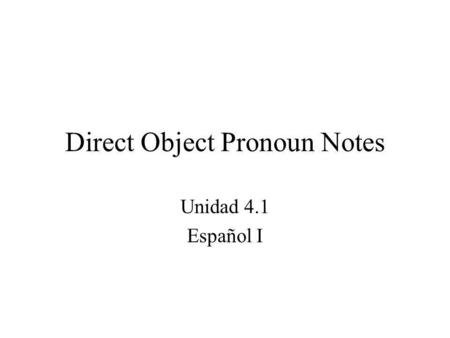 Direct Object Pronoun Notes Unidad 4.1 Español I.