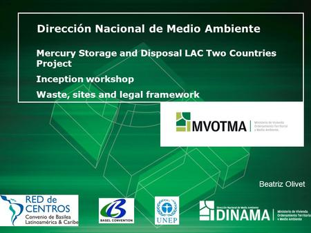 Dirección Nacional de Medio Ambiente Mercury Storage and Disposal LAC Two Countries Project Inception workshop Waste, sites and legal framework Beatriz.