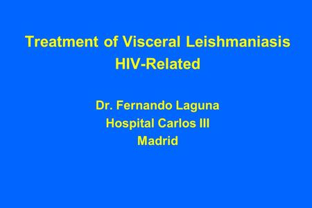 Treatment of Visceral Leishmaniasis HIV-Related Dr. Fernando Laguna Hospital Carlos III Madrid.