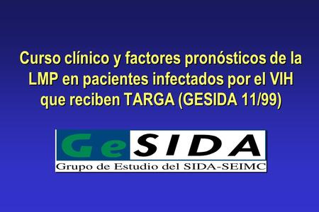 Curso clínico y factores pronósticos de la LMP en pacientes infectados por el VIH que reciben TARGA (GESIDA 11/99) Dear colleagues, chair: I will present.