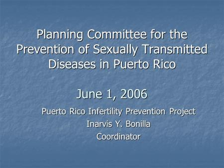 Planning Committee for the Prevention of Sexually Transmitted Diseases in Puerto Rico June 1, 2006 Puerto Rico Infertility Prevention Project Inarvis Y.