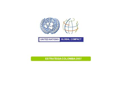 UNITED NATIONS GLOBAL COMPACT ESTRATEGIA COLOMBIA 2007.
