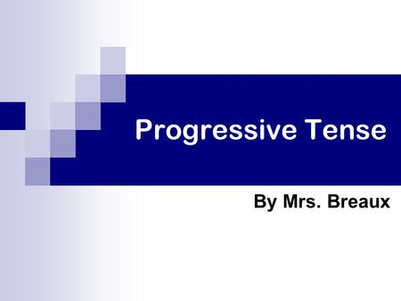 Progressive Tense By Mrs. Breaux.