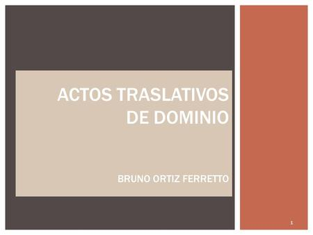 ACTOS TRASLATIVOS DE DOMINIO BRUNO ORTIZ FERRETTO 1.