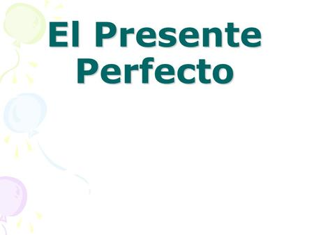 El Presente Perfecto In English we form the present perfect tense by adding have or has to the past participle of a verb: he has seen, have you tried?,