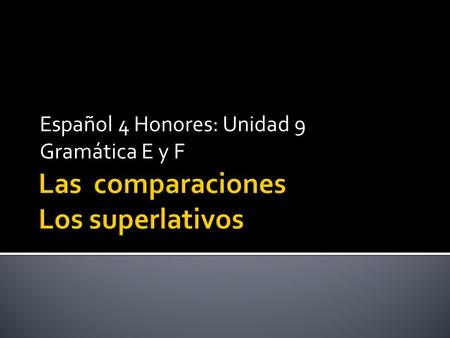 Español 4 Honores: Unidad 9 Gramática E y F. To compare things with one another: more than, less than, as…as Comparing people, activities, or things.