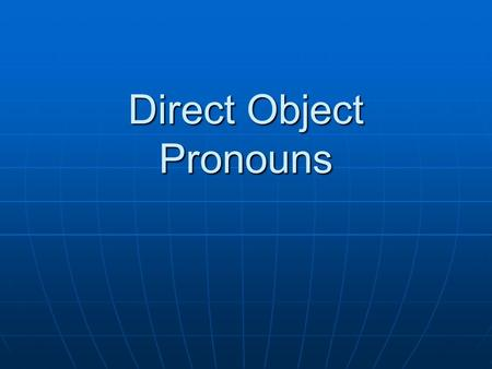 Direct Object Pronouns. What is a direct object? A direct object is a noun that directly receives the action of the verb. A direct object is a noun that.