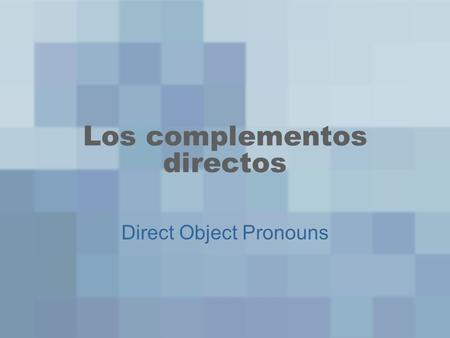 Los complementos directos Direct Object Pronouns.