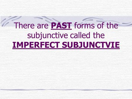 There are PAST forms of the subjunctive called the IMPERFECT SUBJUNCTVIE.