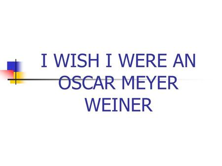 I WISH I WERE AN OSCAR MEYER WEINER. THE SUBJUNCTIVE MOOD VS. THE INDICATIVE MOOD.