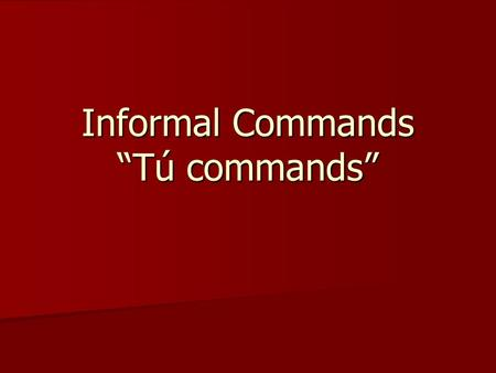 Informal Commands Tú commands. When will we use Tú commands? Tú form commands are used when giving a command to ONE PERSON whom we treat INFORMALLY.