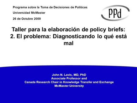 John N. Lavis, MD, PhD Associate Professor and Canada Research Chair in Knowledge Transfer and Exchange McMaster University Programa sobre la Toma de Decisiones.