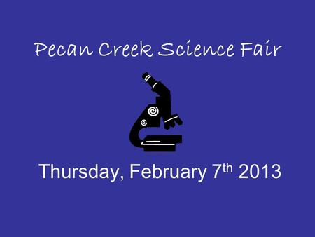 Pecan Creek Science Fair Thursday, February 7 th 2013.