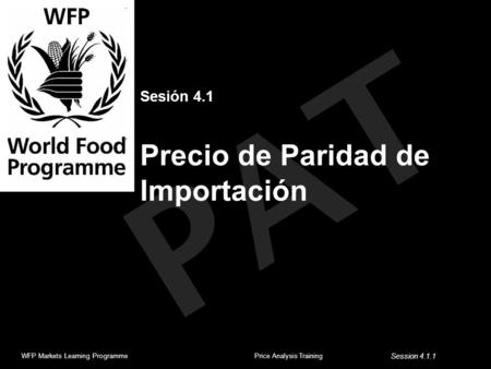 PAT Sesión 4.1 Precio de Paridad de Importación WFP Markets Learning ProgrammePrice Analysis Training Session 4.1.1.