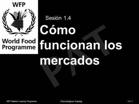 PAT Cómo funcionan los mercados Sesión 1.4 WFP Markets Learning Programme1.4. 1 Price Analysis Training.