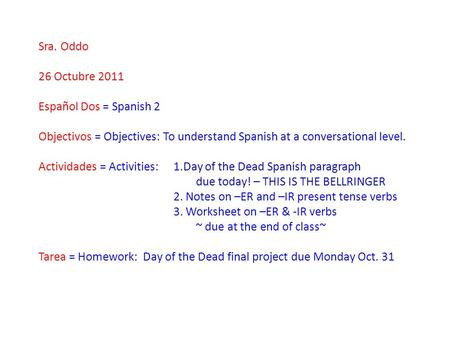 Sra. Oddo 26 Octubre 2011 Español Dos = Spanish 2 Objectivos = Objectives: To understand Spanish at a conversational level. Actividades = Activities:1.Day.