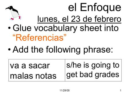 11/29/051 el Enfoque lunes, el 23 de febrero Glue vocabulary sheet into Referencias Add the following phrase: va a sacar malas notas s/he is going to get.