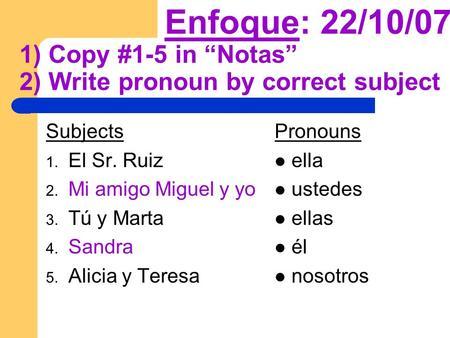 Enfoque: 22/10/07 1) Copy #1-5 in Notas 2) Write pronoun by correct subject Subjects 1. El Sr. Ruiz 2. Mi amigo Miguel y yo 3. Tú y Marta 4. Sandra 5.