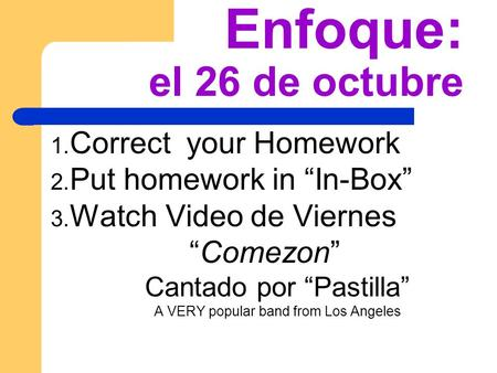 Enfoque: el 26 de octubre 1. Correct your Homework 2. Put homework in In-Box 3. Watch Video de Viernes Comezon Cantado por Pastilla A VERY popular band.