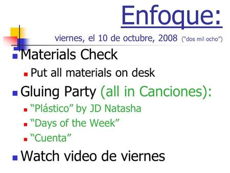 Enfoque: viernes, el 10 de octubre, 2008 (dos mil ocho) Materials Check Put all materials on desk Gluing Party (all in Canciones): Plástico by JD Natasha.