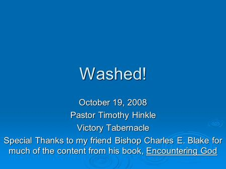Washed! October 19, 2008 Pastor Timothy Hinkle Victory Tabernacle Special Thanks to my friend Bishop Charles E. Blake for much of the content from his.