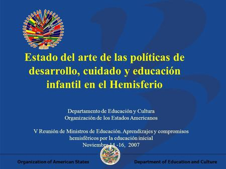 Department of Education and CultureOrganization of American States Estado del arte de las políticas de desarrollo, cuidado y educación infantil en el Hemisferio.
