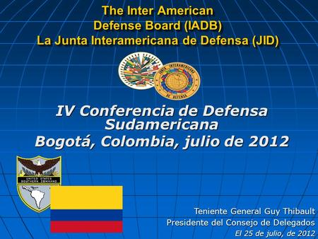 The Inter American Defense Board (IADB) La Junta Interamericana de Defensa (JID) Teniente General Guy Thibault Presidente del Consejo de Delegados El 25.