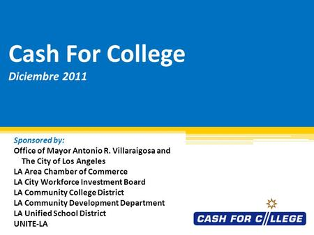 Cash For College Diciembre 2011 Sponsored by: Office of Mayor Antonio R. Villaraigosa and The City of Los Angeles LA Area Chamber of Commerce LA City.