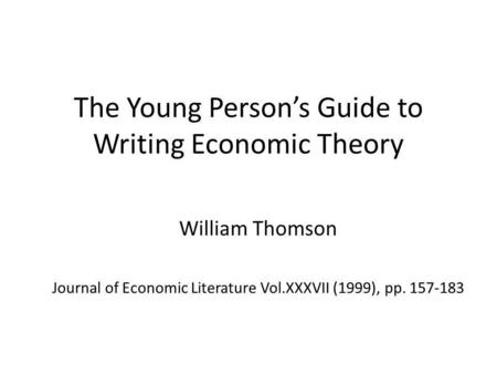 The Young Persons Guide to Writing Economic Theory William Thomson Journal of Economic Literature Vol.XXXVII (1999), pp. 157-183.