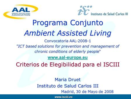 Www.isciii.es www.isciii.es Programa Conjunto Ambient Assisted Living Convocatoria AAL-2008-1ICT based solutions for prevention and management of chronic.